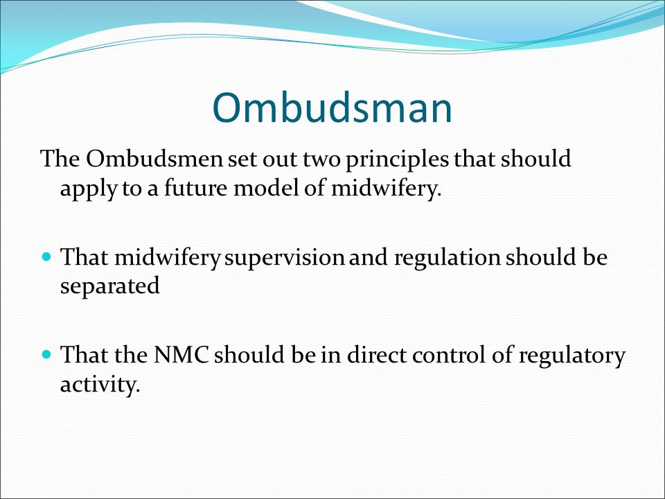 Ombudsman The Ombudsmen set out two principles that should apply to a future model of midwifery. That midwifery supervision and regulation should be s