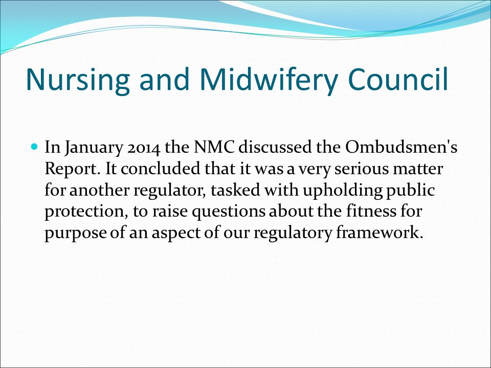 Nursing and Midwifery Council In January 2014 the NMC discussed the Ombudsmen's Report. It concluded that it was a very serious matter for another reg