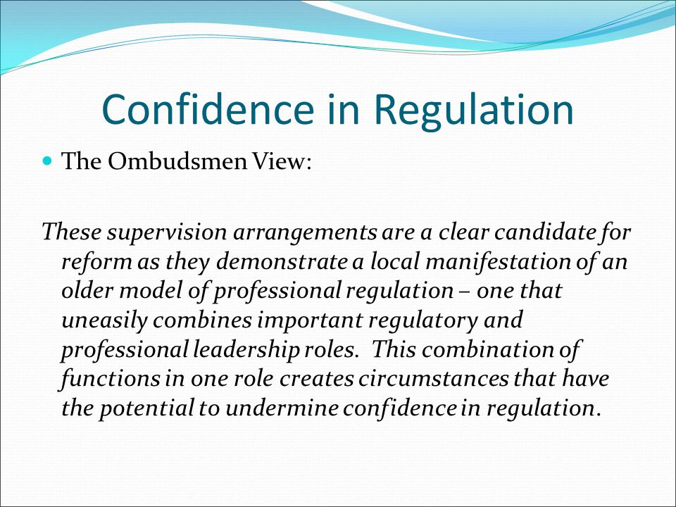 Confidence in Regulation The Ombudsmen View: These supervision arrangements are a clear candidate for reform as they demonstrate a local manifestation