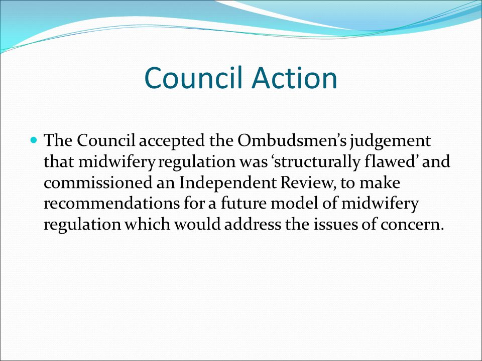 Council Action The Council accepted the Ombudsmen's judgement that midwifery regulation was 'structurally flawed' and commissioned an Independent Revi
