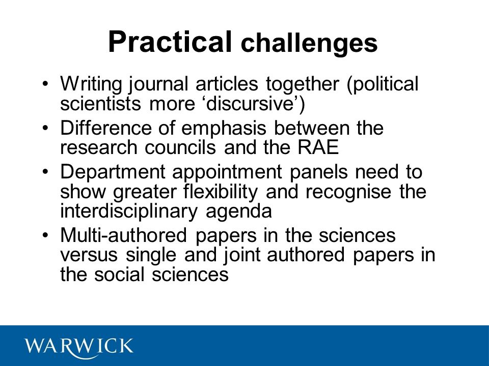 Practical challenges Writing journal articles together (political scientists more 'discursive') Difference of emphasis between the research councils and the RAE Department appointment panels need to show greater flexibility and recognise the interdisciplinary agenda Multi-authored papers in the sciences versus single and joint authored papers in the social sciences