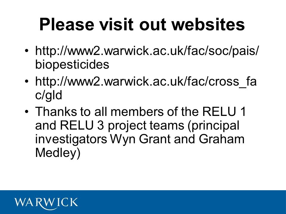 Please visit out websites http://www2.warwick.ac.uk/fac/soc/pais/ biopesticides http://www2.warwick.ac.uk/fac/cross_fa c/gld Thanks to all members of the RELU 1 and RELU 3 project teams (principal investigators Wyn Grant and Graham Medley)