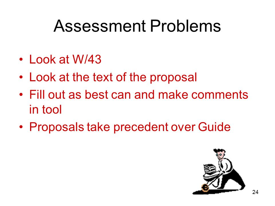 24 Assessment Problems Look at W/43 Look at the text of the proposal Fill out as best can and make comments in tool Proposals take precedent over Guide