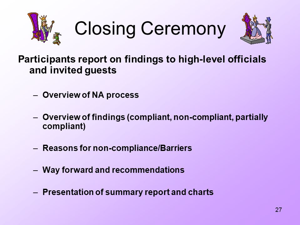 27 Closing Ceremony Participants report on findings to high-level officials and invited guests –Overview of NA process –Overview of findings (compliant, non-compliant, partially compliant) –Reasons for non-compliance/Barriers –Way forward and recommendations –Presentation of summary report and charts