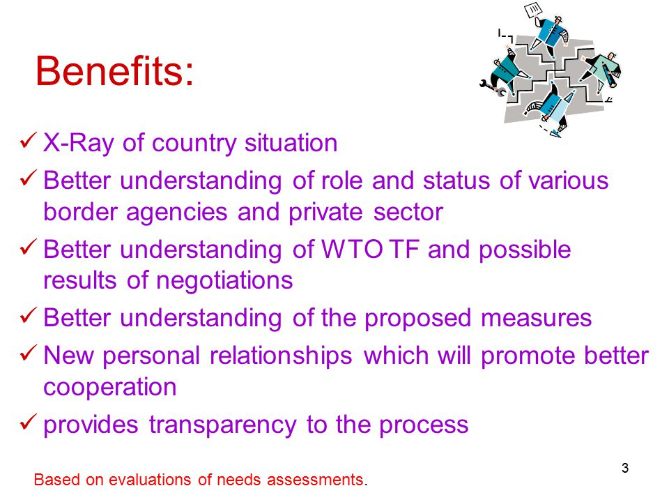 3 Benefits: X-Ray of country situation Better understanding of role and status of various border agencies and private sector Better understanding of WTO TF and possible results of negotiations Better understanding of the proposed measures New personal relationships which will promote better cooperation provides transparency to the process Based on evaluations of needs assessments.