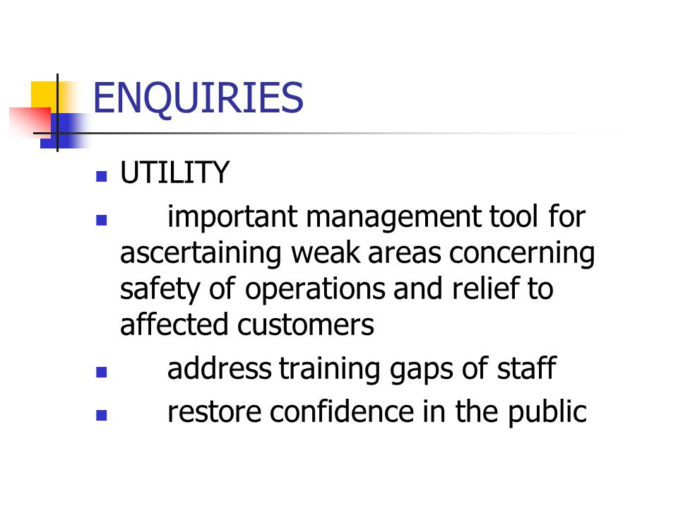 ENQUIRIES UTILITY important management tool for ascertaining weak areas concerning safety of operations and relief to affected customers address training gaps of staff restore confidence in the public