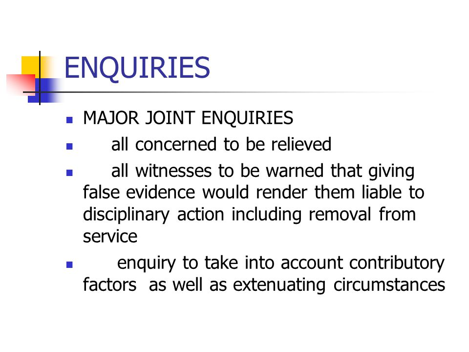 ENQUIRIES MAJOR JOINT ENQUIRIES all concerned to be relieved all witnesses to be warned that giving false evidence would render them liable to discipl
