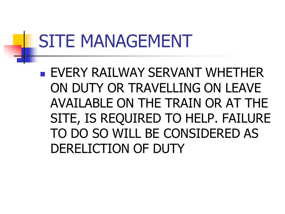 SITE MANAGEMENT EVERY RAILWAY SERVANT WHETHER ON DUTY OR TRAVELLING ON LEAVE AVAILABLE ON THE TRAIN OR AT THE SITE, IS REQUIRED TO HELP. FAILURE TO DO
