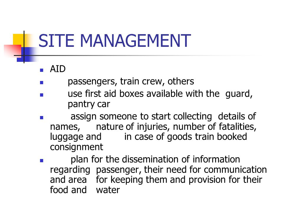 SITE MANAGEMENT AID passengers, train crew, others use first aid boxes available with the guard, pantry car assign someone to start collecting details of names, nature of injuries, number of fatalities, luggage and in case of goods train booked consignment plan for the dissemination of information regarding passenger, their need for communication and area for keeping them and provision for their food and water