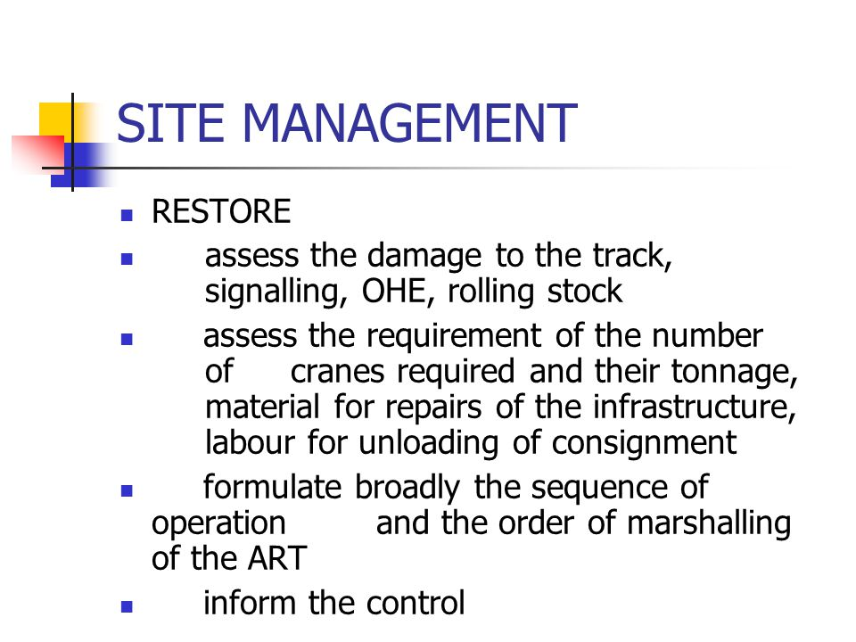 SITE MANAGEMENT RESTORE assess the damage to the track, signalling, OHE, rolling stock assess the requirement of the number of cranes required and the