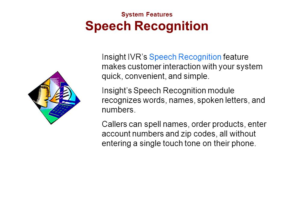 System Features Speech Recognition Insight IVR's Speech Recognition feature makes customer interaction with your system quick, convenient, and simple.