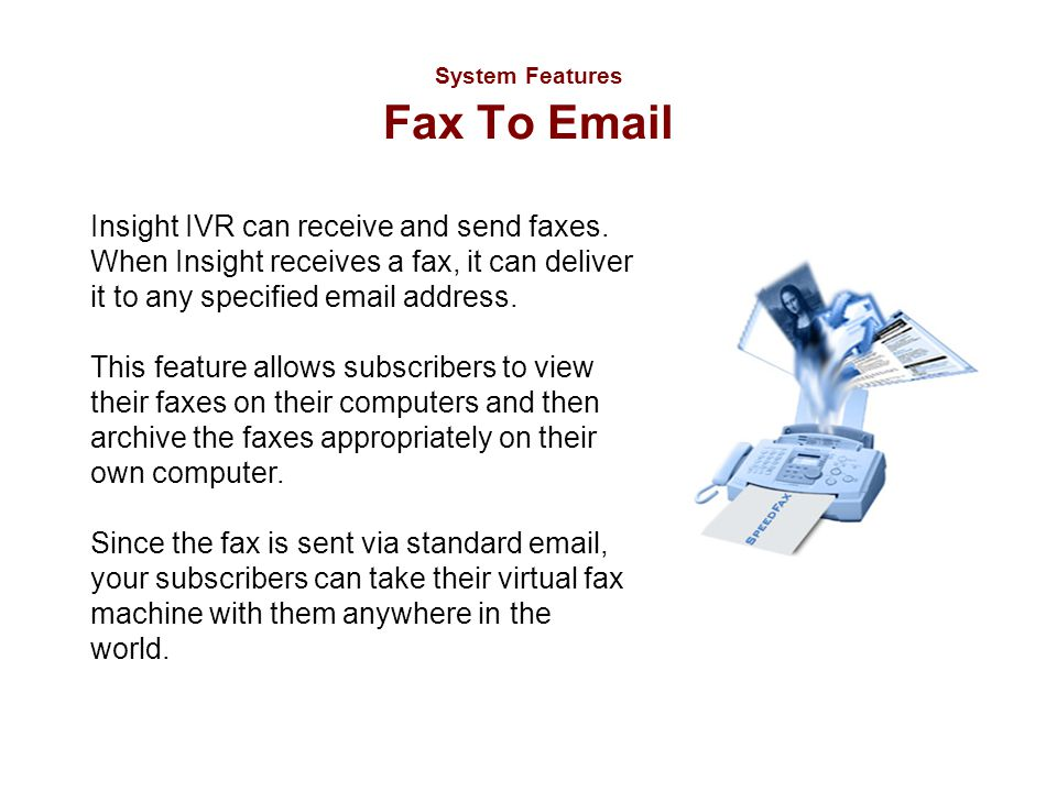 System Features Fax To Email Insight IVR can receive and send faxes. When Insight receives a fax, it can deliver it to any specified email address. Th