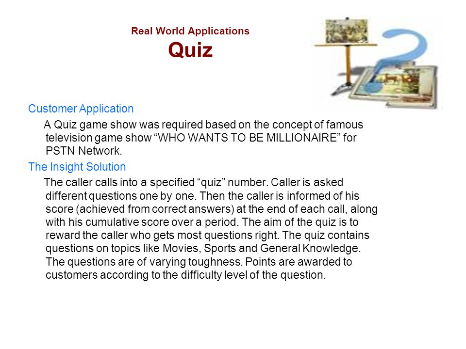 """Real World Applications Quiz Customer Application A Quiz game show was required based on the concept of famous television game show """"WHO WANTS TO BE M"""