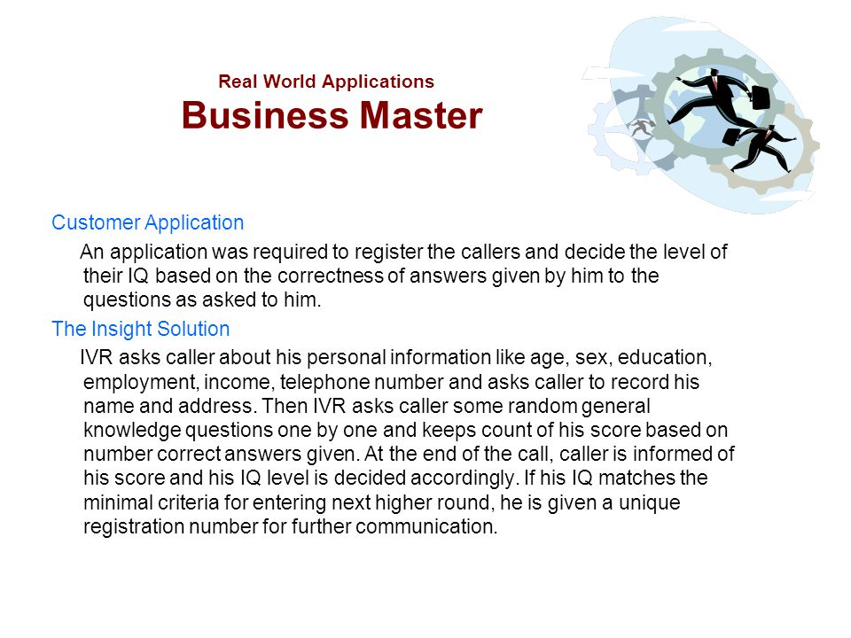 Real World Applications Business Master Customer Application An application was required to register the callers and decide the level of their IQ base