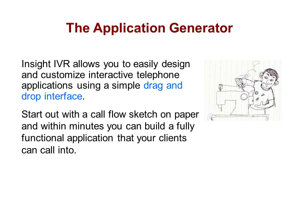The Application Generator Insight IVR allows you to easily design and customize interactive telephone applications using a simple drag and drop interf
