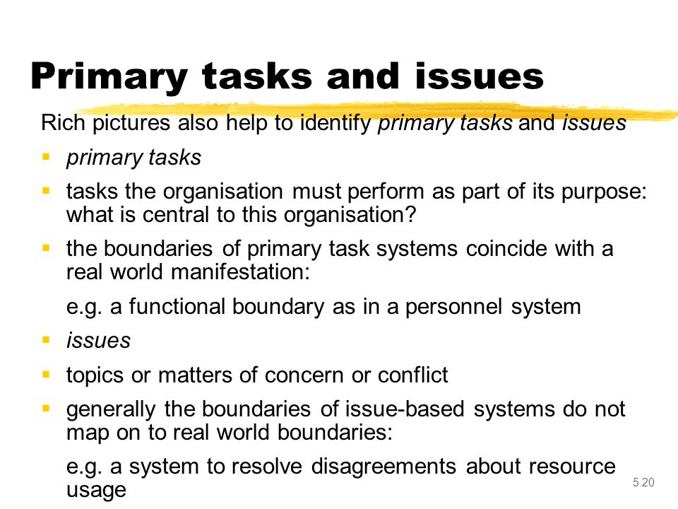 5.20 Primary tasks and issues Rich pictures also help to identify primary tasks and issues  primary tasks  tasks the organisation must perform as pa