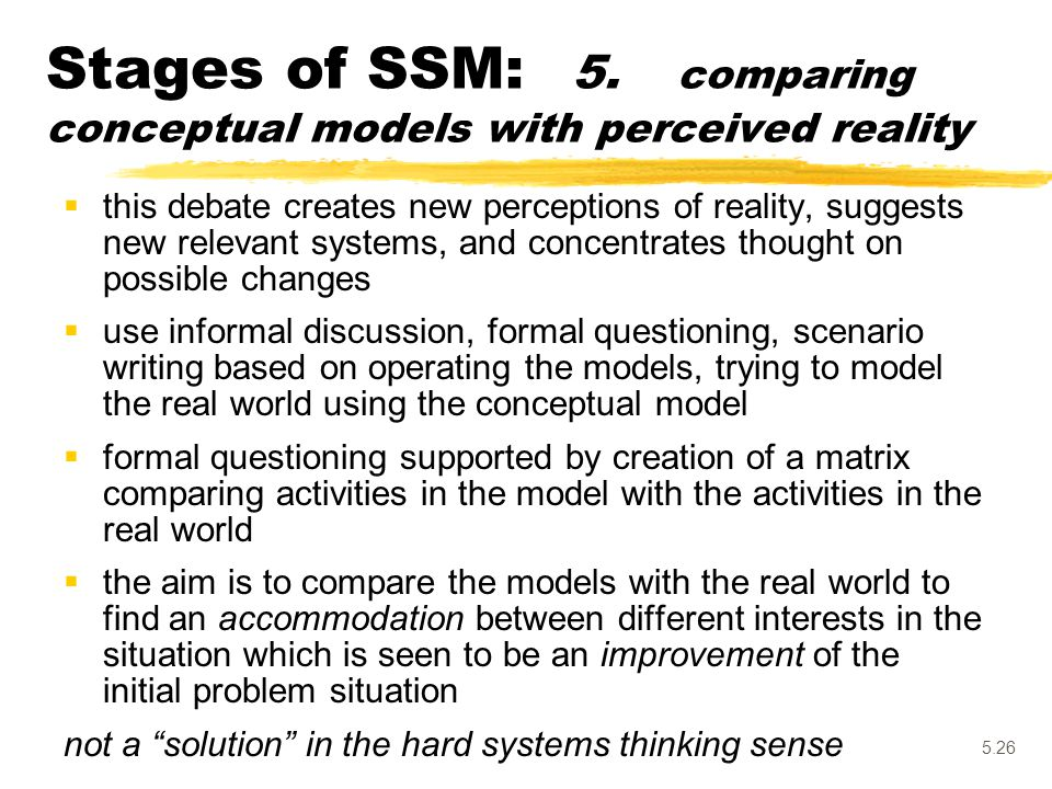 5.26 Stages of SSM: 5. comparing conceptual models with perceived reality  this debate creates new perceptions of reality, suggests new relevant syst
