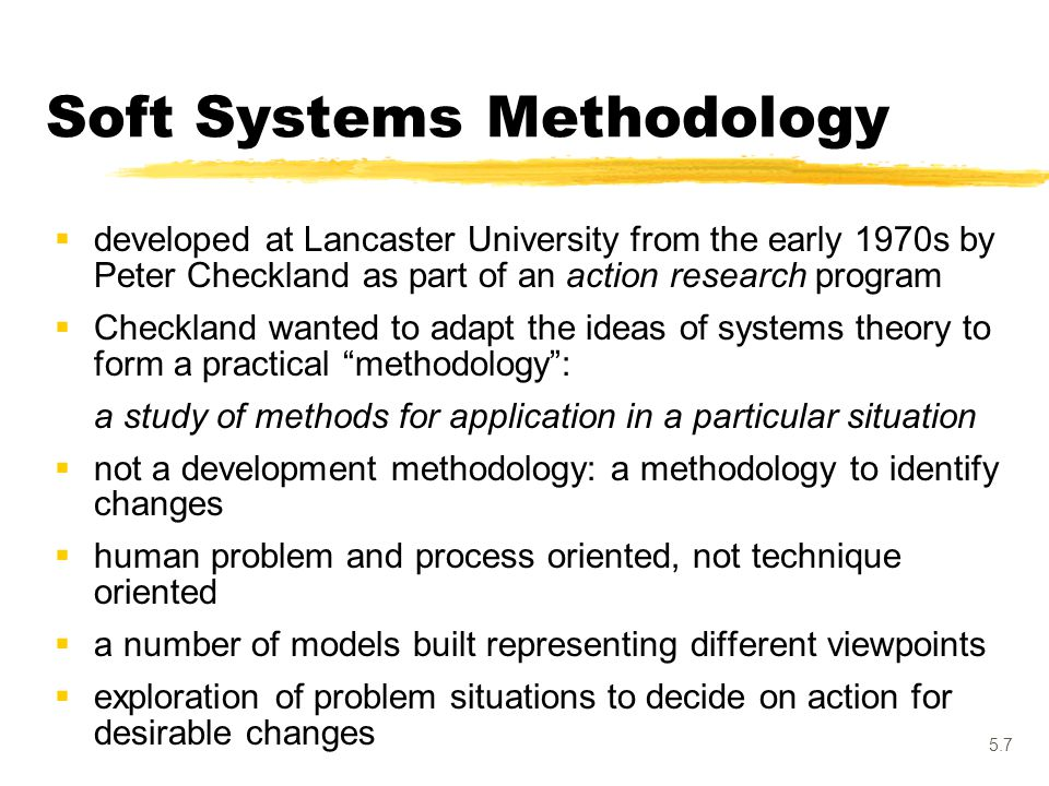 5.7 Soft Systems Methodology  developed at Lancaster University from the early 1970s by Peter Checkland as part of an action research program  Check