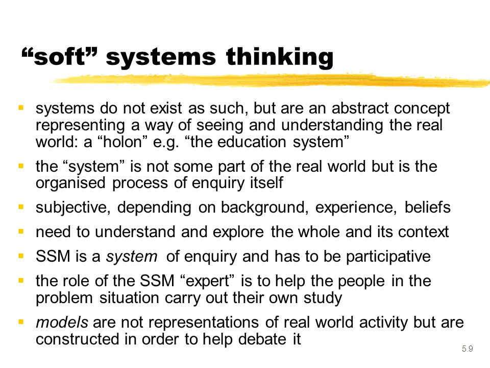"5.9 ""soft"" systems thinking  systems do not exist as such, but are an abstract concept representing a way of seeing and understanding the real world:"