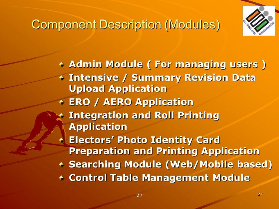 27 Component Description (Modules) Admin Module ( For managing users ) Intensive / Summary Revision Data Upload Application ERO / AERO Application Int
