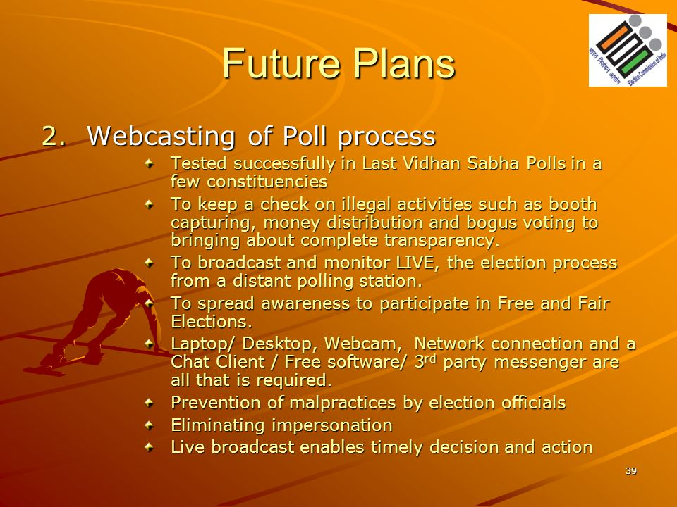 Future Plans 2.Webcasting of Poll process Tested successfully in Last Vidhan Sabha Polls in a few constituencies To keep a check on illegal activities