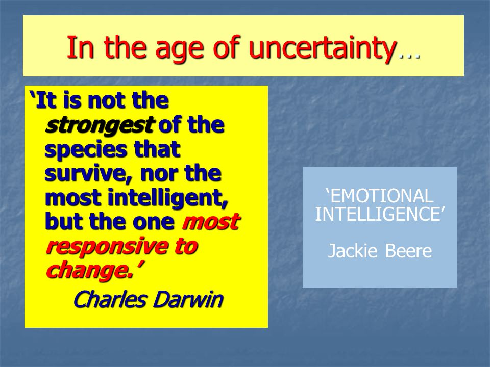In the age of uncertainty… 'It is not the strongest of the species that survive, nor the most intelligent, but the one most responsive to change.' Charles Darwin 'EMOTIONAL INTELLIGENCE' Jackie Beere
