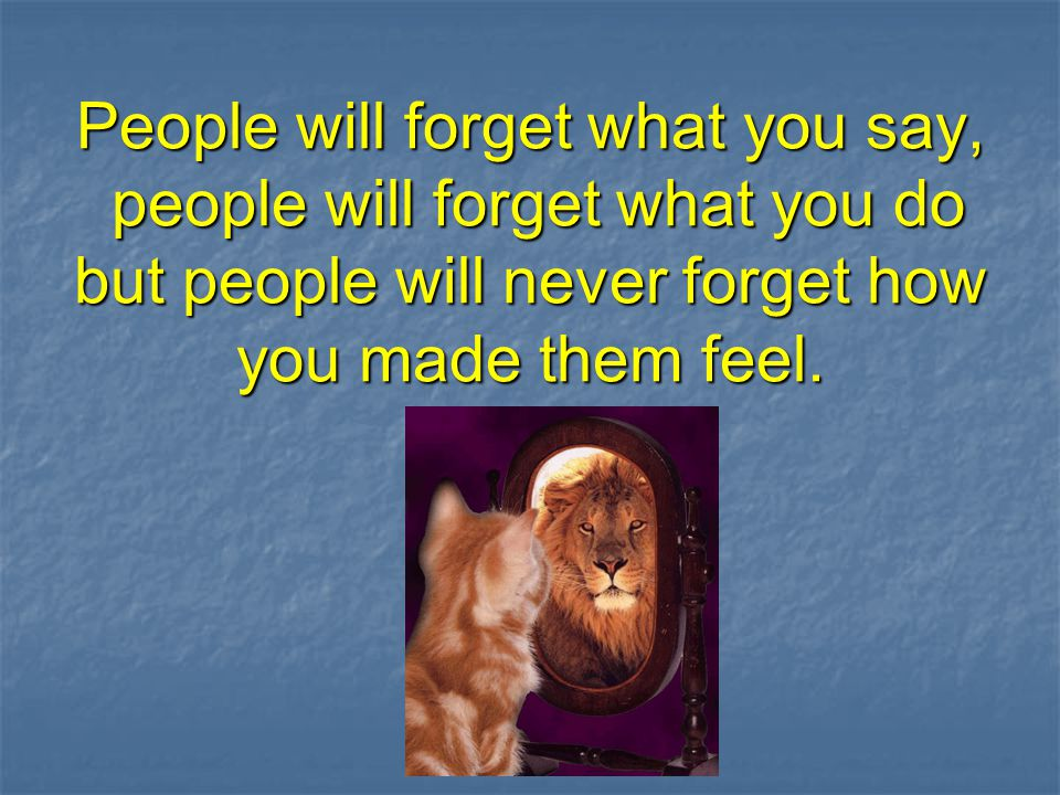 People will forget what you say, people will forget what you do but people will never forget how you made them feel.