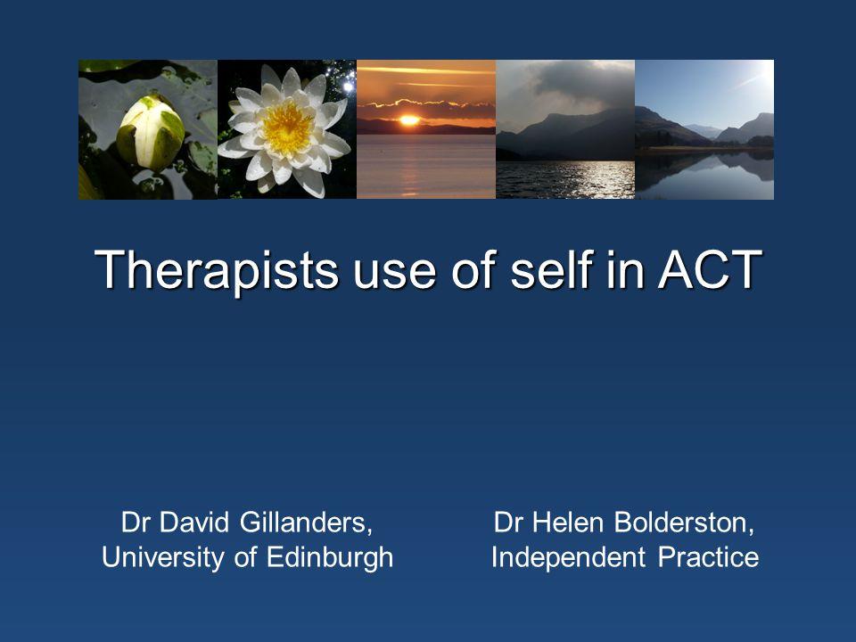 Therapists use of self in ACT Dr David Gillanders, University of Edinburgh Dr Helen Bolderston, Independent Practice