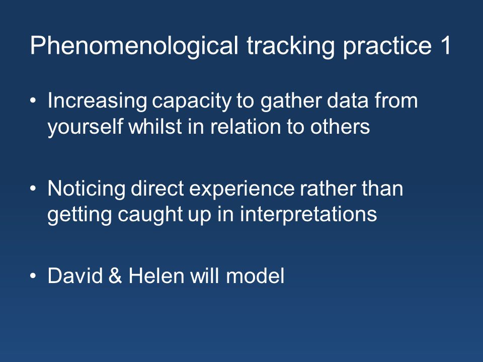 Phenomenological tracking practice 1 Increasing capacity to gather data from yourself whilst in relation to others Noticing direct experience rather than getting caught up in interpretations David & Helen will model