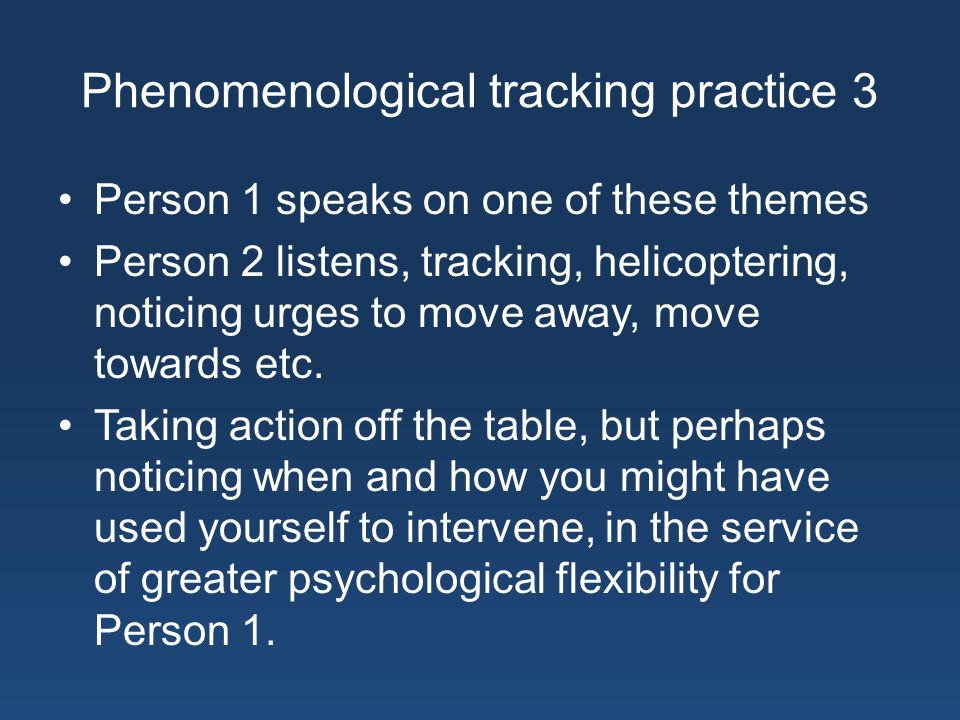 Phenomenological tracking practice 3 Person 1 speaks on one of these themes Person 2 listens, tracking, helicoptering, noticing urges to move away, move towards etc.