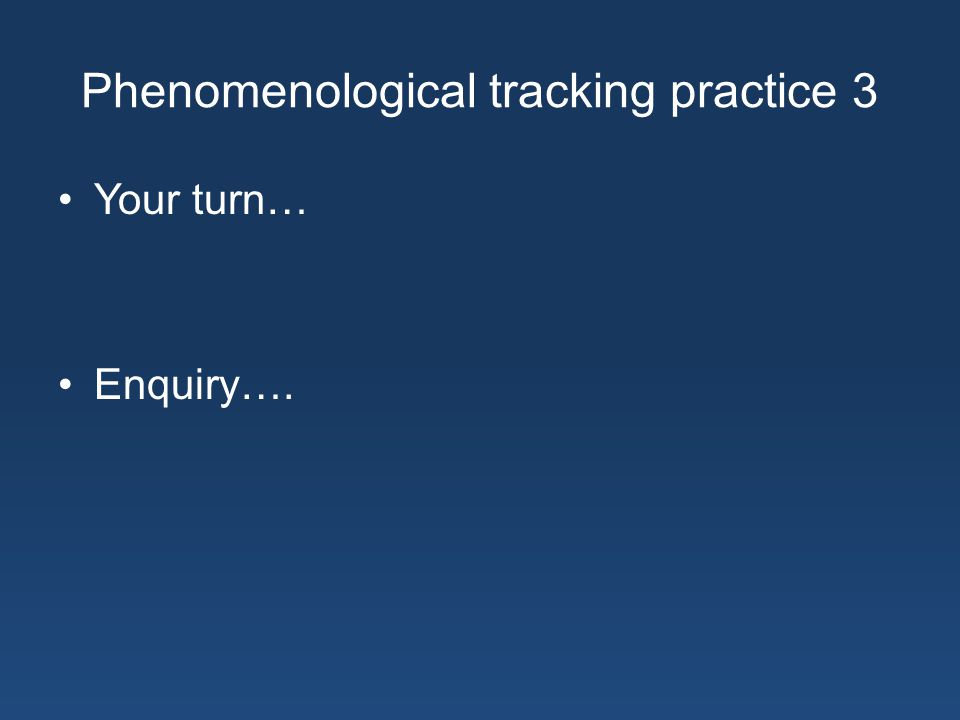 Phenomenological tracking practice 3 Your turn… Enquiry….