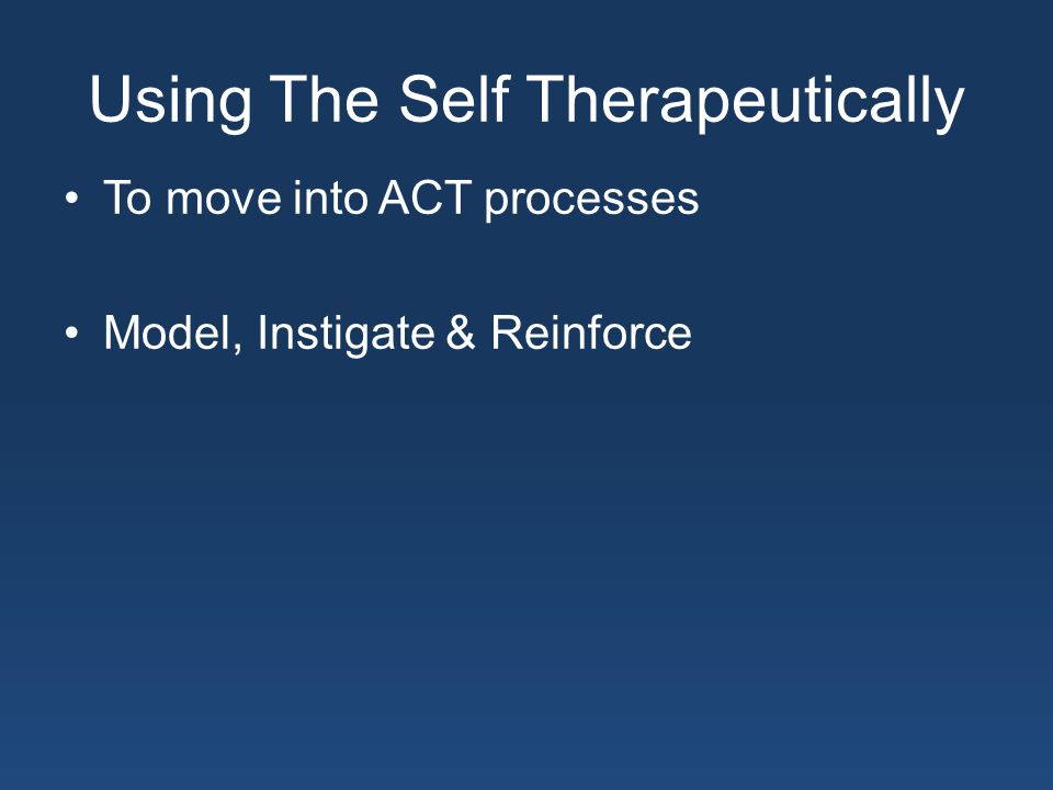 Using The Self Therapeutically To move into ACT processes Model, Instigate & Reinforce
