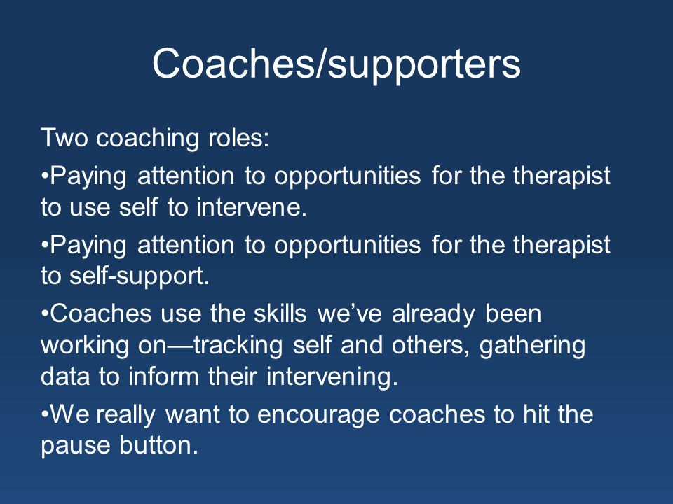 Coaches/supporters Two coaching roles: Paying attention to opportunities for the therapist to use self to intervene.