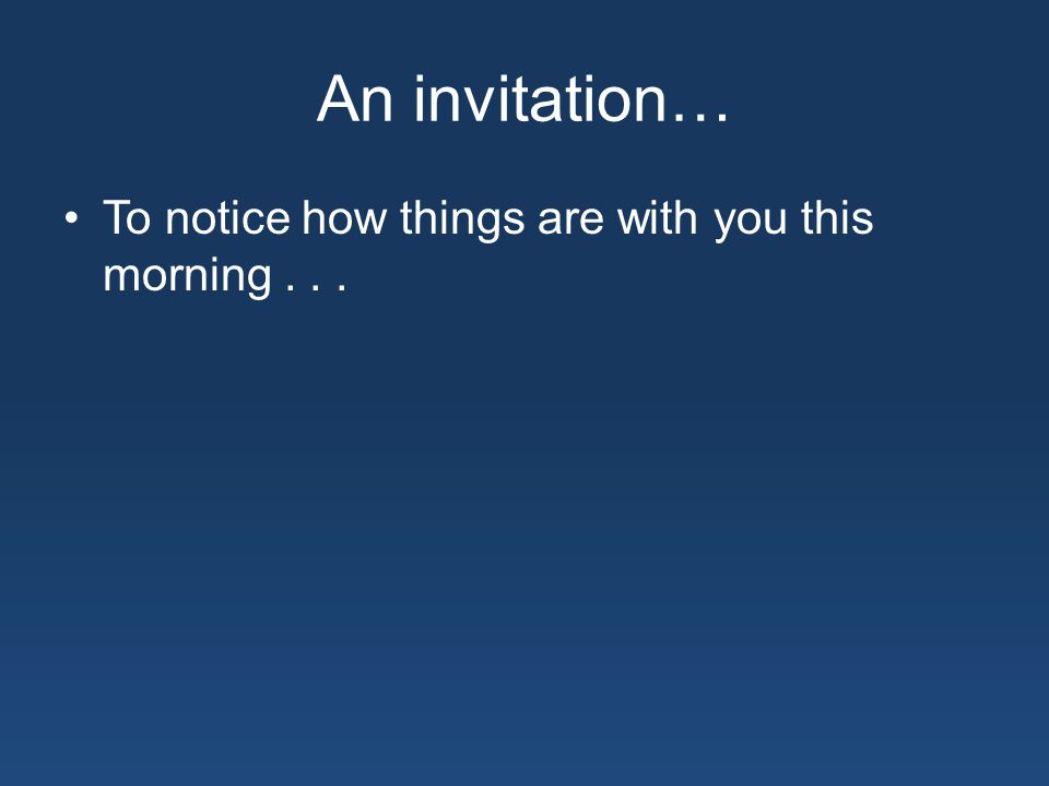 An invitation… To notice how things are with you this morning...
