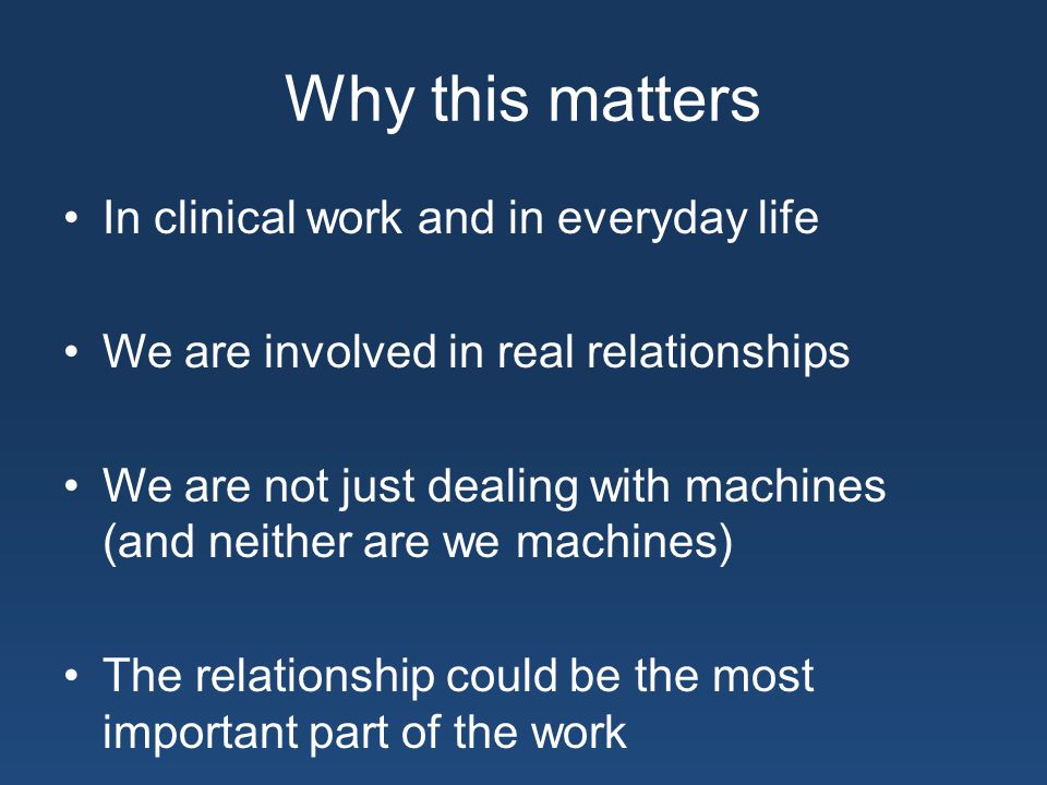 Why this matters In clinical work and in everyday life We are involved in real relationships We are not just dealing with machines (and neither are we machines) The relationship could be the most important part of the work