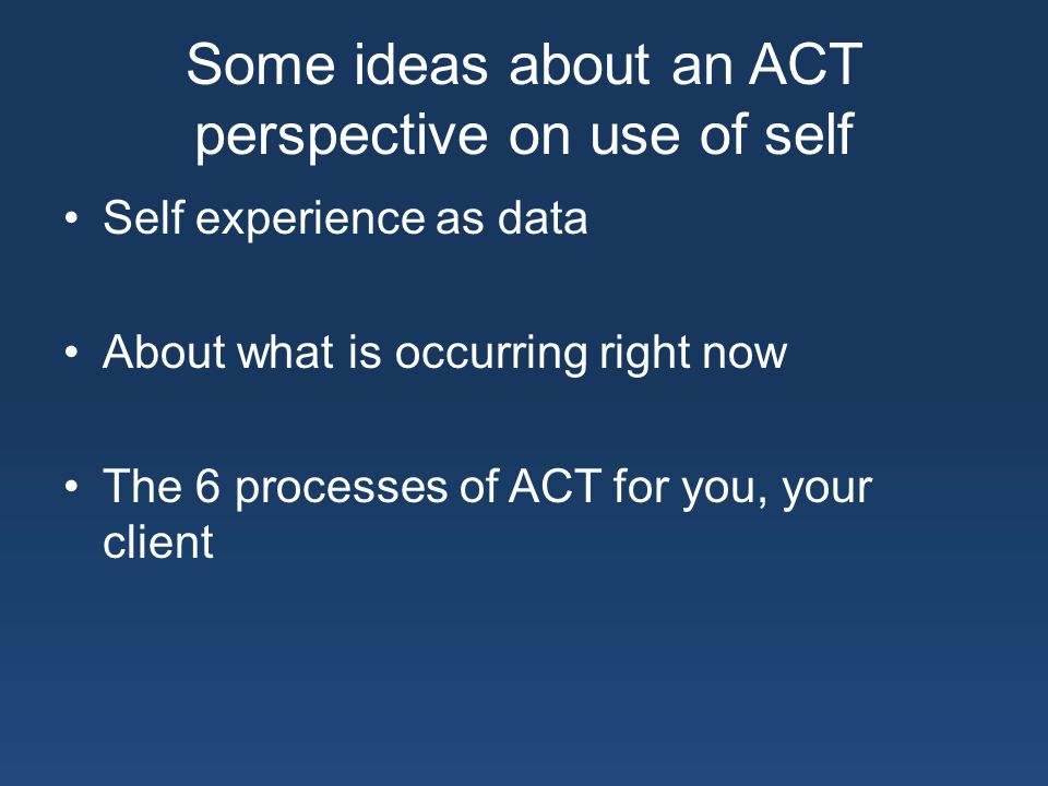 Some ideas about an ACT perspective on use of self Self experience as data About what is occurring right now The 6 processes of ACT for you, your client