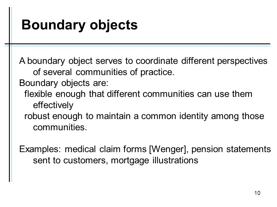 10 Boundary objects A boundary object serves to coordinate different perspectives of several communities of practice.