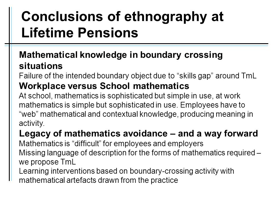 Conclusions of ethnography at Lifetime Pensions Mathematical knowledge in boundary crossing situations Failure of the intended boundary object due to skills gap around TmL Workplace versus School mathematics At school, mathematics is sophisticated but simple in use, at work mathematics is simple but sophisticated in use.
