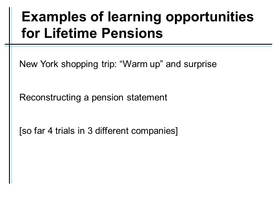 Examples of learning opportunities for Lifetime Pensions New York shopping trip: Warm up and surprise Reconstructing a pension statement [so far 4 trials in 3 different companies]