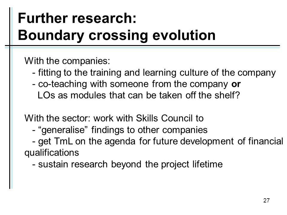 27 Further research: Boundary crossing evolution With the companies: - fitting to the training and learning culture of the company - co-teaching with someone from the company or LOs as modules that can be taken off the shelf.