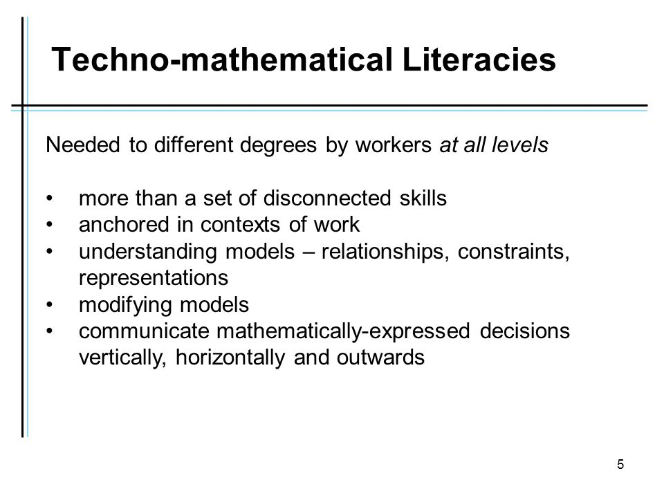 5 Techno-mathematical Literacies Needed to different degrees by workers at all levels more than a set of disconnected skills anchored in contexts of work understanding models – relationships, constraints, representations modifying models communicate mathematically-expressed decisions vertically, horizontally and outwards