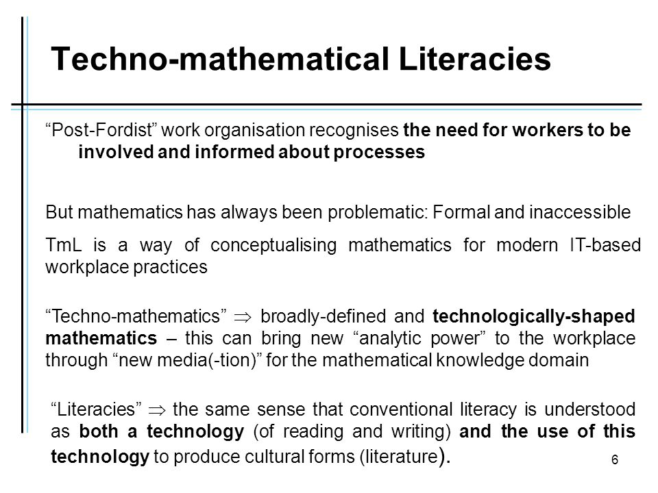 6 Techno-mathematical Literacies Post-Fordist work organisation recognises the need for workers to be involved and informed about processes Literacies  the same sense that conventional literacy is understood as both a technology (of reading and writing) and the use of this technology to produce cultural forms (literature ).