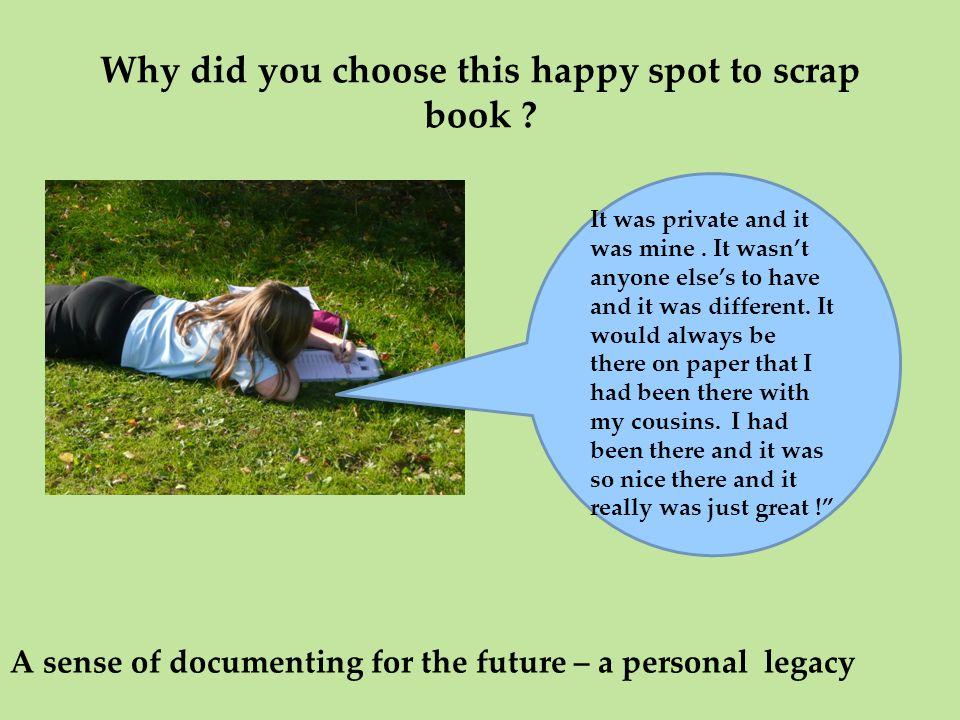 Why did you choose this happy spot to scrap book ? A sense of documenting for the future – a personal legacy It was private and it was mine. It wasn't