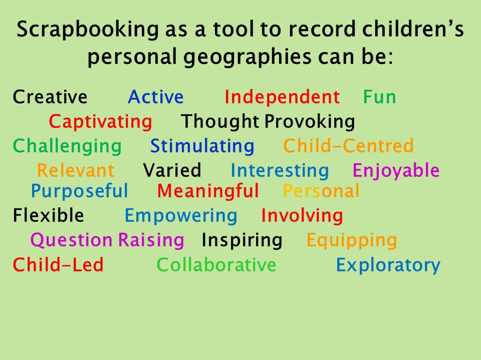 Scrapbooking as a tool to record children's personal geographies can be: Creative Active Independent Fun Captivating Thought Provoking Challenging Sti