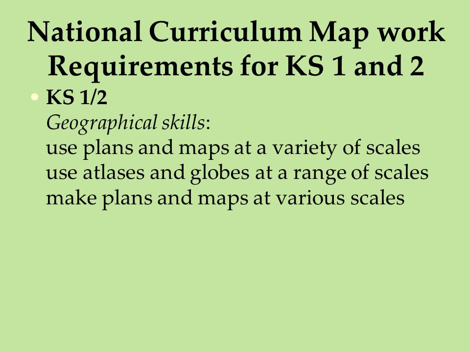 National Curriculum Map work Requirements for KS 1 and 2 KS 1/2 Geographical skills: use plans and maps at a variety of scales use atlases and globes