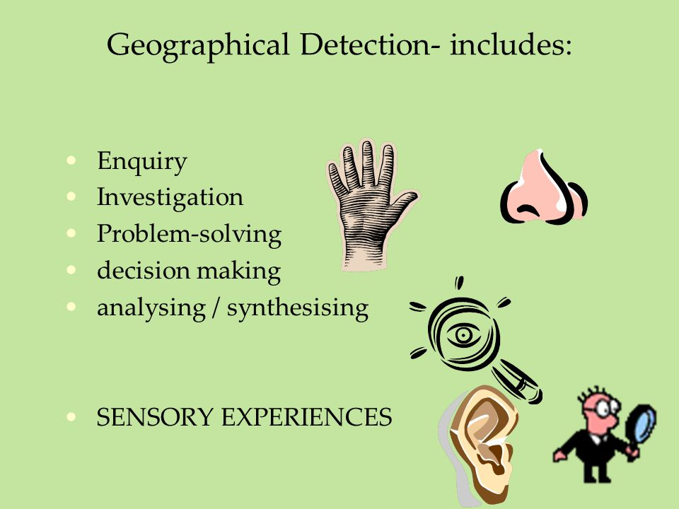 Geographical Detection- includes: Enquiry Investigation Problem-solving decision making analysing / synthesising SENSORY EXPERIENCES