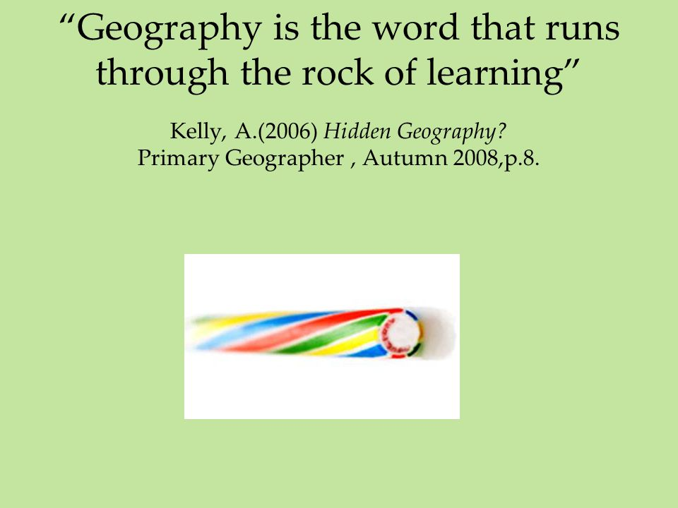 """Geography is the word that runs through the rock of learning"" Kelly, A.(2006) Hidden Geography? Primary Geographer, Autumn 2008,p.8."