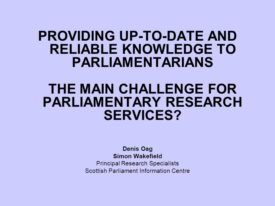 PROVIDING UP-TO-DATE AND RELIABLE KNOWLEDGE TO PARLIAMENTARIANS THE MAIN CHALLENGE FOR PARLIAMENTARY RESEARCH SERVICES.