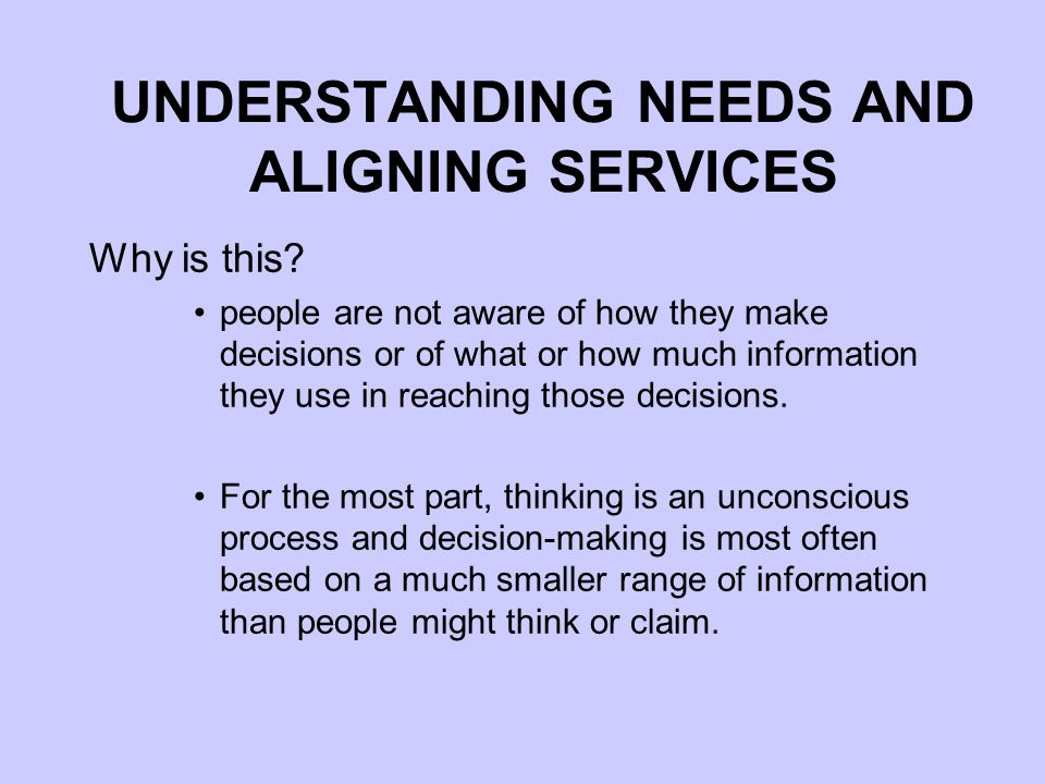 UNDERSTANDING NEEDS AND ALIGNING SERVICES Identifying parliamentarians' research and information needs is difficult: Parliamentarians don't have a single well- defined and unchanging set of research and information requirements Parliamentarians themselves often don't know what their research and information needs are There is no single 'correct' method of eliciting these needs
