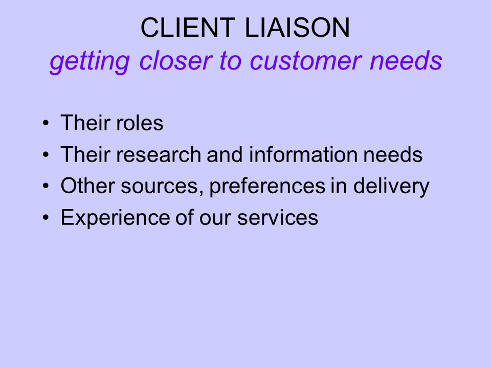 CLIENT LIAISON getting closer to customer needs Their roles Their research and information needs Other sources, preferences in delivery Experience of our services